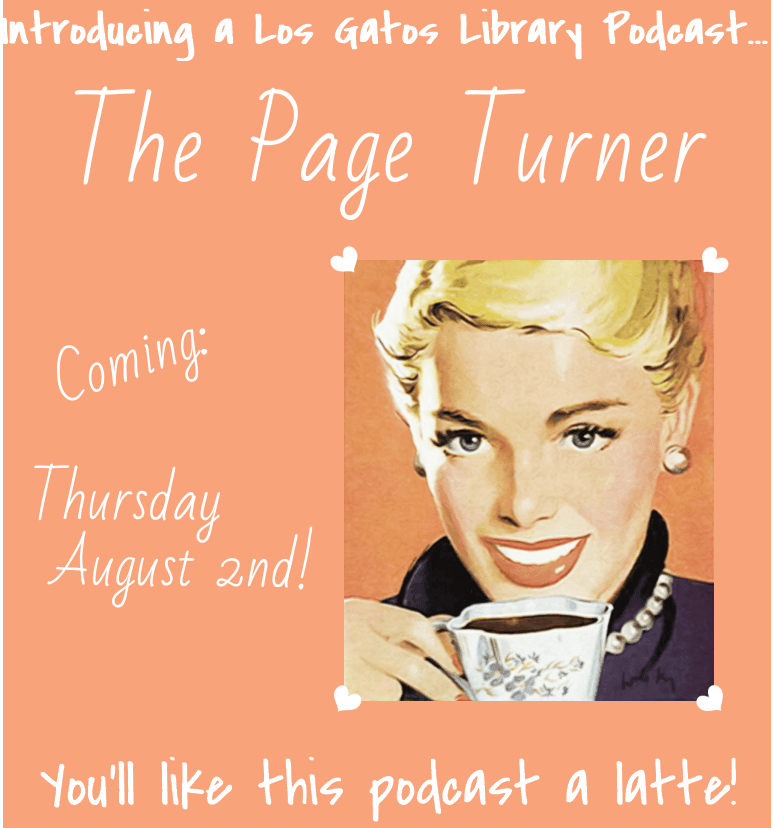 Introducing a Los Gatos Library Podcast.  The Page Turner.  Coming Thursday August 2nd!